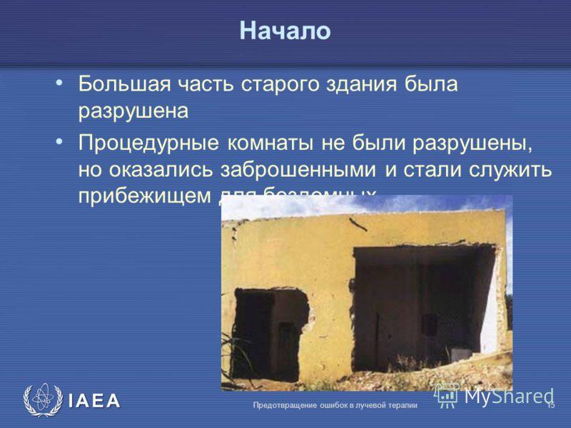 IAEA Предотвращение ошибок в лучевой терапии15 Большая часть старого здания была разрушена Процедурные комнаты не были разрушены, но оказались заброшенными и стали служить прибежищем для бездомных Начало