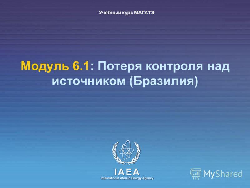 IAEA International Atomic Energy Agency Mодуль 6.1: Потеря контроля над источником (Бразилия) Учебный курс МАГАТЭ