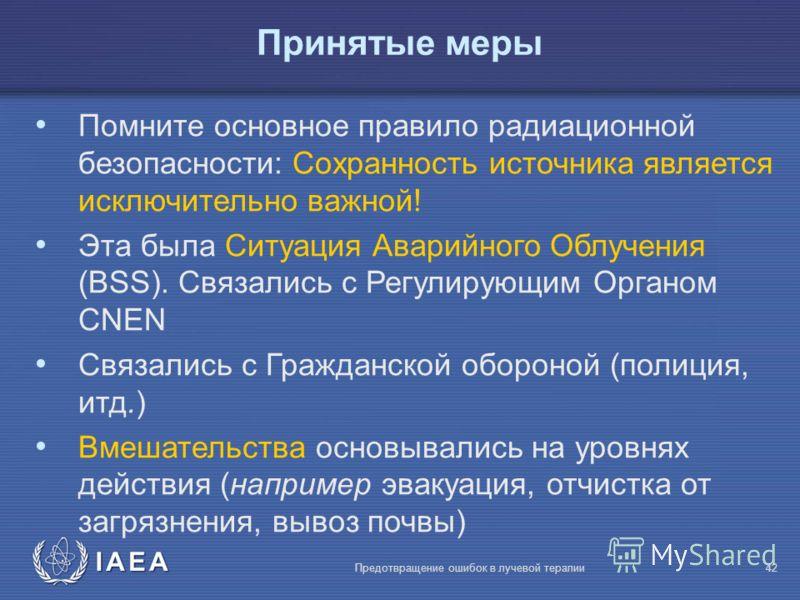 IAEA Предотвращение ошибок в лучевой терапии42 Помните основное правило радиационной безопасности: Сохранность источника является исключительно важной! Эта была Ситуация Аварийного Облучения (BSS). Связались с Регулирующим Органом CNEN Связались с Гр