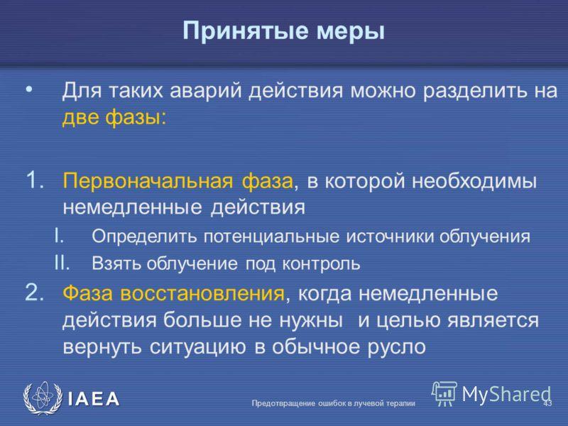 IAEA Предотвращение ошибок в лучевой терапии43 Для таких аварий действия можно разделить на две фазы: 1. Первоначальная фаза, в которой необходимы немедленные действия I. Определить потенциальные источники облучения II. Взять облучение под контроль 2