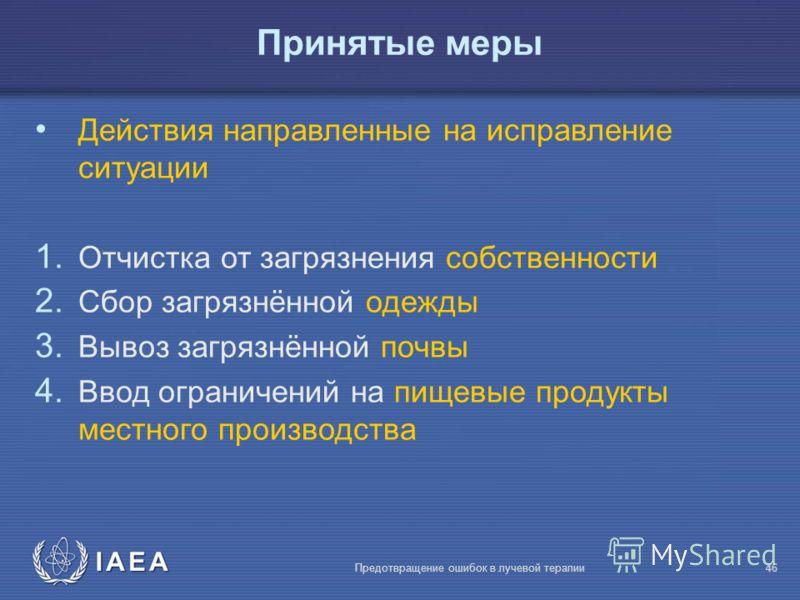 IAEA Предотвращение ошибок в лучевой терапии46 Действия направленные на исправление ситуации 1. Отчистка от загрязнения собственности 2. Сбор загрязнённой одежды 3. Вывоз загрязнённой почвы 4. Ввод ограничений на пищевые продукты местного производств