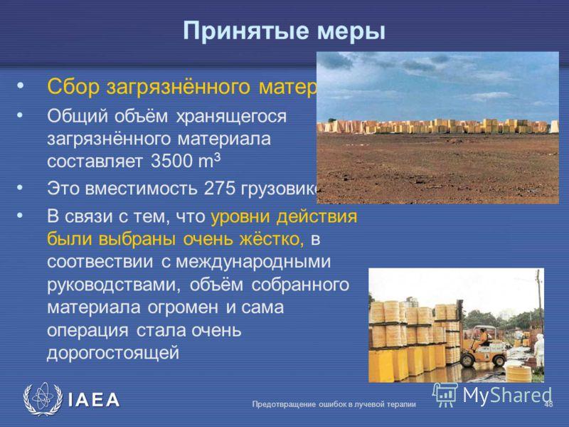 IAEA Предотвращение ошибок в лучевой терапии48 Сбор загрязнённого материала Общий объём хранящегося загрязнённого материала составляет 3500 m 3 Это вместимость 275 грузовиков В связи с тем, что уровни действия были выбраны очень жёстко, в соотвествии