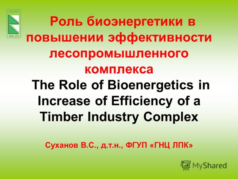 Роль биоэнергетики в повышении эффективности лесопромышленного комплекса The Role of Bioenergetics in Increase of Efficiency of a Timber Industry Complex Суханов В.С., д.т.н., ФГУП «ГНЦ ЛПК»