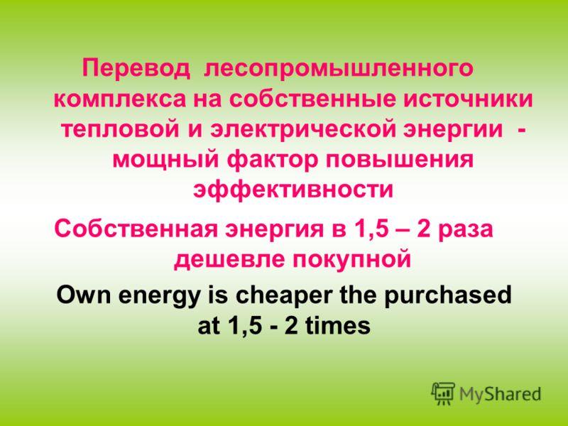 Перевод лесопромышленного комплекса на собственные источники тепловой и электрической энергии - мощный фактор повышения эффективности Собственная энергия в 1,5 – 2 раза дешевле покупной Own energy is cheaper the purchased at 1,5 - 2 times