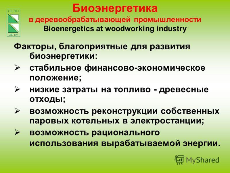 Биоэнергетика в деревообрабатывающей промышленности Bioenergetics at woodworking industry Факторы, благоприятные для развития биоэнергетики: стабильное финансово-экономическое положение; низкие затраты на топливо - древесные отходы; возможность рекон