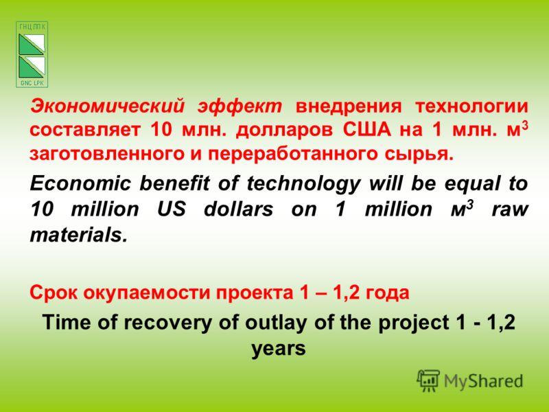 Экономический эффект внедрения технологии составляет 10 млн. долларов США на 1 млн. м 3 заготовленного и переработанного сырья. Economic benefit of technology will be equal to 10 million US dollars on 1 million м 3 raw materials. Срок окупаемости про