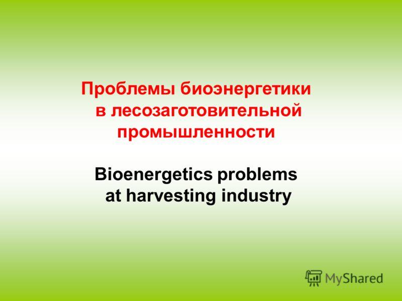 Проблемы биоэнергетики в лесозаготовительной промышленности Bioenergetics problems at harvesting industry