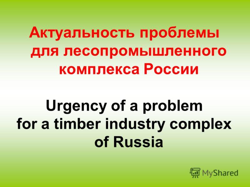 Актуальность проблемы для лесопромышленного комплекса России Urgency of a problem for a timber industry complex of Russia