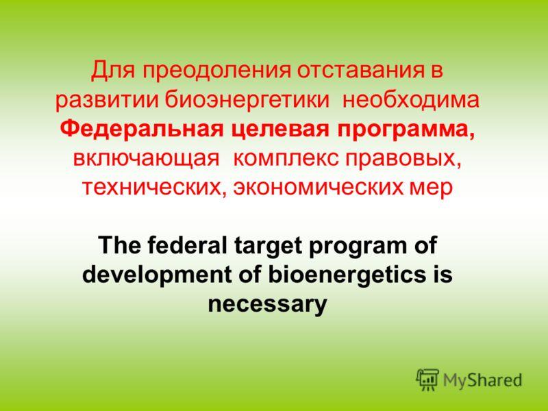 Для преодоления отставания в развитии биоэнергетики необходима Федеральная целевая программа, включающая комплекс правовых, технических, экономических мер The federal target program of development of bioenergetics is necessary