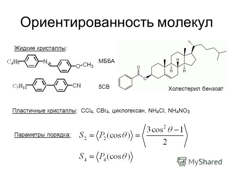 Ориентированность молекул Жидкие кристаллы: МББА Холестерил бензоат Пластичные кристаллы: CCl 4, CBr 4, циклогексан, NH 4 Cl, NH 4 NO 3 5CB Параметры порядка: