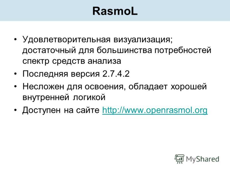 RasmoL Удовлетворительная визуализация; достаточный для большинства потребностей спектр средств анализа Последняя версия 2.7.4.2 Несложен для освоения, обладает хорошей внутренней логикой Доступен на сайте http://www.openrasmol.orghttp://www.openrasm