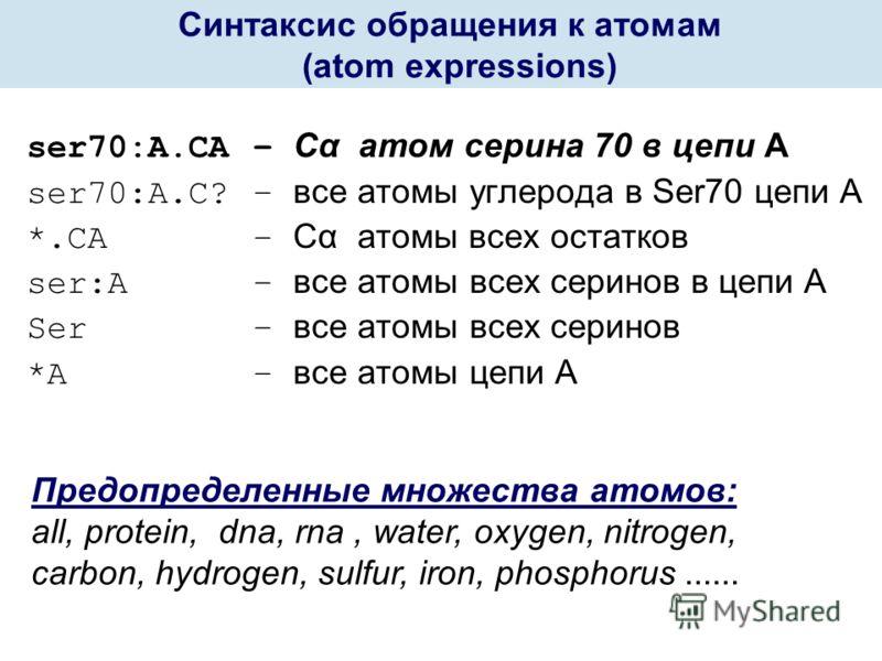 ser70:А.СА – Cα атом серина 70 в цепи А ser70:A.С? – все атомы углерода в Ser70 цепи А *.СА – Cα атомы всех остатков ser:А – все атомы всех серинов в цепи А Ser – все атомы всех серинов *А – все атомы цепи А Предопределенные множества атомов: all, pr