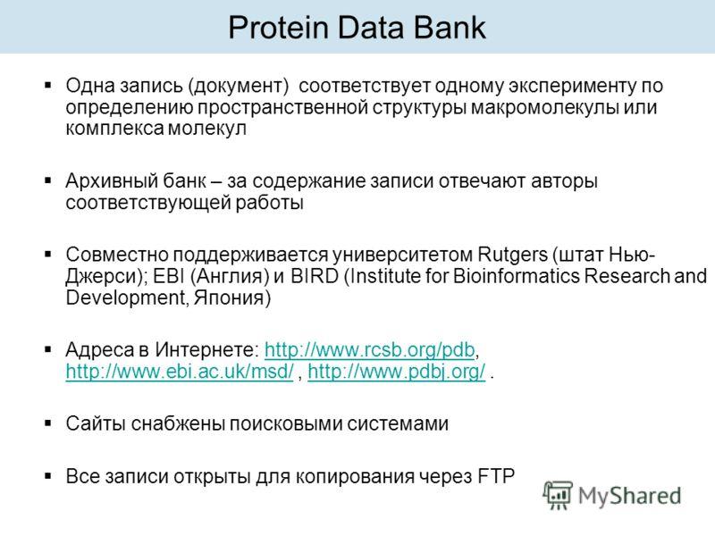 Protein Data Bank Одна запись (документ) соответствует одному эксперименту по определению пространственной структуры макромолекулы или комплекса молекул Архивный банк – за содержание записи отвечают авторы соответствующей работы Совместно поддерживае