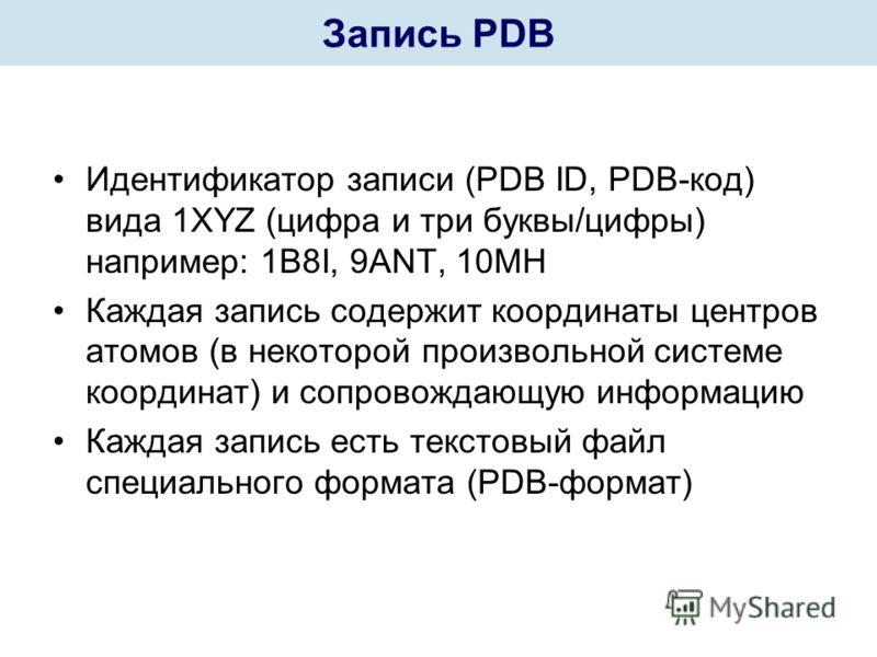Идентификатор записи (PDB ID, PDB-код) вида 1XYZ (цифра и три буквы/цифры) например: 1B8I, 9ANT, 10MH Каждая запись содержит координаты центров атомов (в некоторой произвольной системе координат) и сопровождающую информацию Каждая запись есть текстов