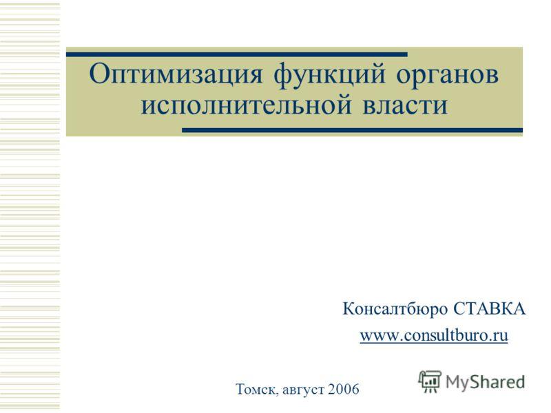 Оптимизация функций органов исполнительной власти Консалтбюро СТАВКА www.consultburo.ru Томск, август 2006
