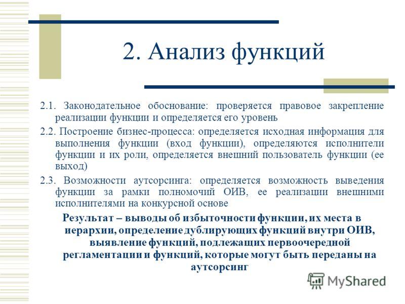 2. Анализ функций 2.1. Законодательное обоснование: проверяется правовое закрепление реализации функции и определяется его уровень 2.2. Построение бизнес-процесса: определяется исходная информация для выполнения функции (вход функции), определяются и