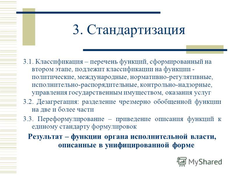 3. Стандартизация 3.1. Классификация – перечень функций, сформированный на втором этапе, подлежит классификации на функции - политические, международные, нормативно-регулятивные, исполнительно-распорядительные, контрольно-надзорные, управления госуда