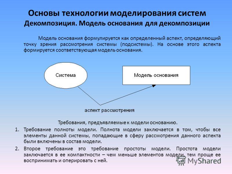 Основы технологии моделирования систем Декомпозиция. Модель основания для декомпозиции Модель основания формулируется как определенный аспект, определяющий точку зрения рассмотрения системы (подсистемы). На основе этого аспекта формируется соответств