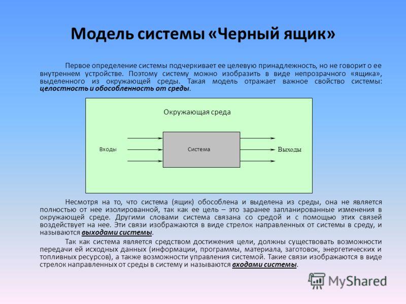 Модель системы «Черный ящик» Первое определение системы подчеркивает ее целевую принадлежность, но не говорит о ее внутреннем устройстве. Поэтому систему можно изобразить в виде непрозрачного «ящика», выделенного из окружающей среды. Такая модель отр
