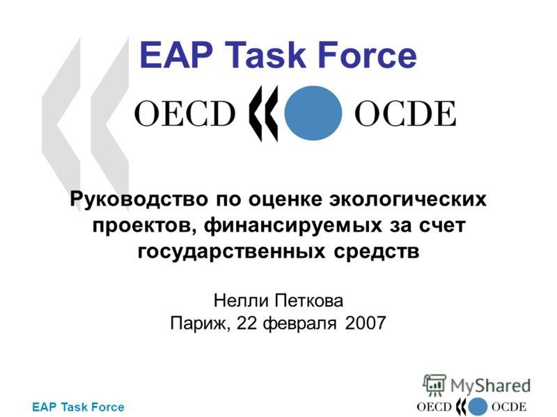EAP Task Force Руководство по оценке экологических проектов, финансируемых за счет государственных средств Нелли Петкова Париж, 22 февраля 2007 EAP Task Force