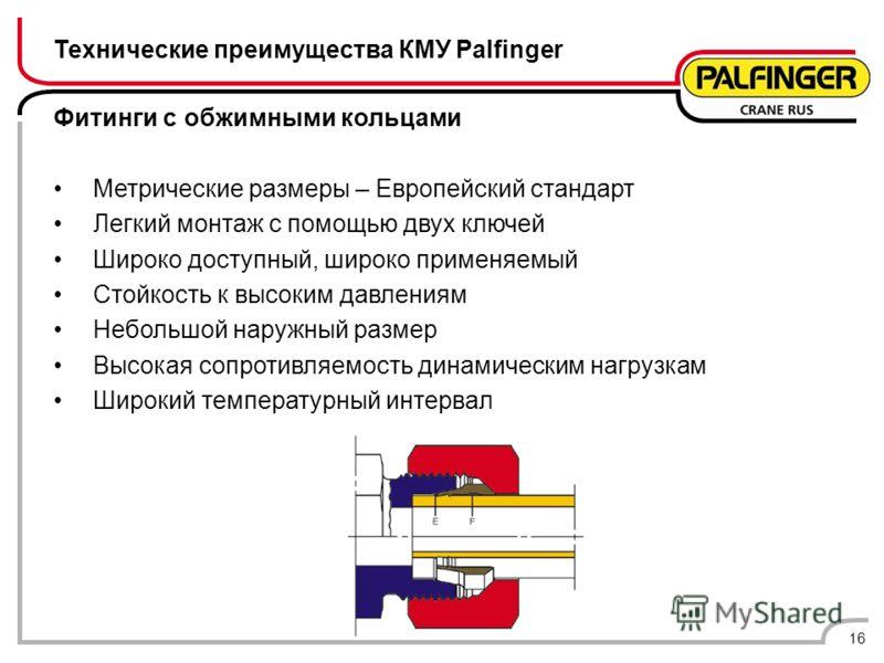 16 Технические преимущества КМУ Palfinger Фитинги с обжимными кольцами Метрические размеры – Европейский стандарт Легкий монтаж с помощью двух ключей Широко доступный, широко применяемый Стойкость к высоким давлениям Небольшой наружный размер Высокая
