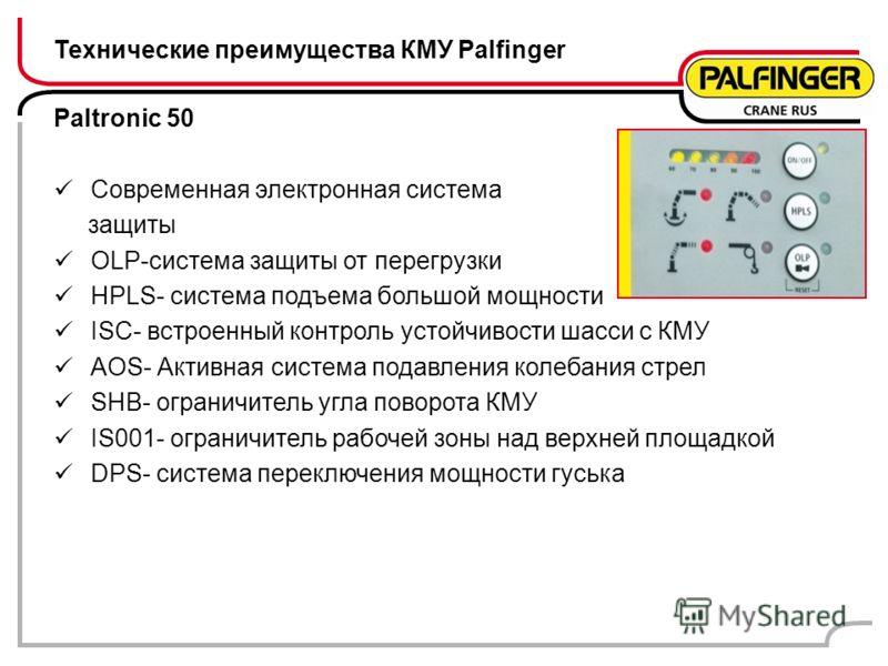 Paltronic 50 Современная электронная система защиты OLP-система защиты от перегрузки HPLS- система подъема большой мощности ISC- встроенный контроль устойчивости шасси с КМУ AOS- Активная система подавления колебания стрел SHB- ограничитель угла пово