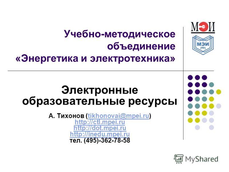 Учебно-методическое объединение «Энергетика и электротехника» Электронные образовательные ресурсы А. Тихонов (tikhonovai@mpei.ru)tikhonovai@mpei.ru http://ctl.mpei.ru http://dot.mpei.ru http://inedu.mpei.ru тел. (495)-362-78-58