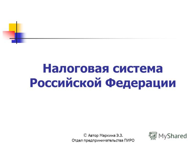 Налоговая система Российской Федерации © Автор Маркина Э.З. Отдел предпринимательства ПИРО