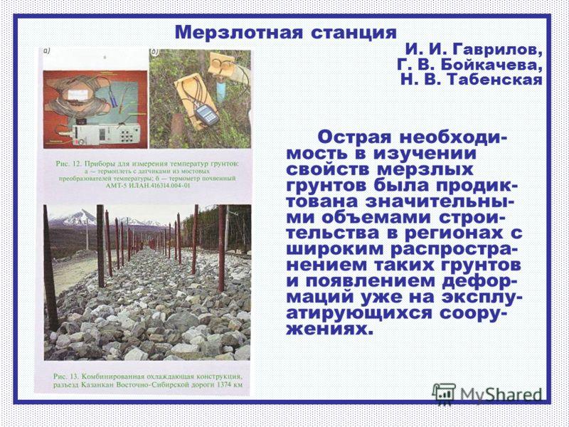 Мерзлотная станция И. И. Гаврилов, Г. В. Бойкачева, Н. В. Табенская Острая необходи- мость в изучении свойств мерзлых грунтов была продик- тована значительны- ми объемами строи- тельства в регионах с широким распростра- нением таких грунтов и появлен