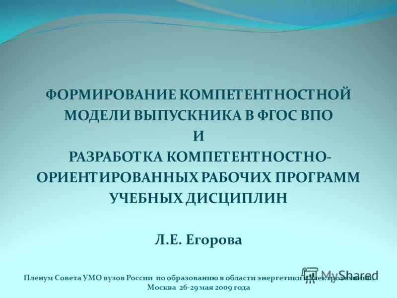 ФОРМИРОВАНИЕ КОМПЕТЕНТНОСТНОЙ МОДЕЛИ ВЫПУСКНИКА В ФГОС ВПО И РАЗРАБОТКА КОМПЕТЕНТНОСТНО- ОРИЕНТИРОВАННЫХ РАБОЧИХ ПРОГРАММ УЧЕБНЫХ ДИСЦИПЛИН Л.Е. Егорова Пленум Совета УМО вузов России по образованию в области энергетики и электротехники, Москва 26-29