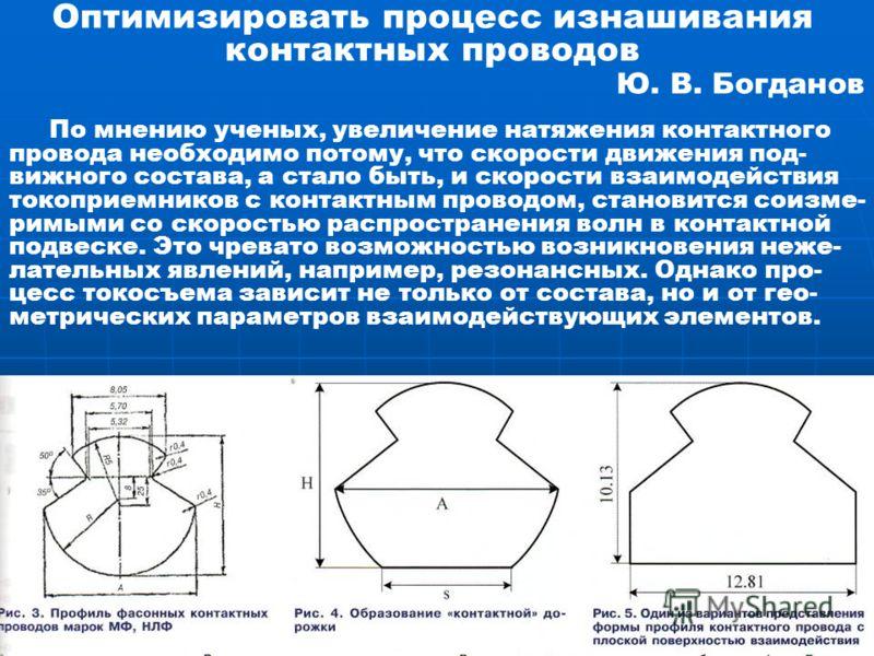 Оптимизировать процесс изнашивания контактных проводов Ю. В. Богданов По мнению ученых, увеличение натяжения контактного провода необходимо потому, что скорости движения под- вижного состава, а стало быть, и скорости взаимодействия токоприемников с к
