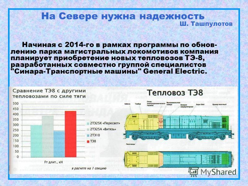На Севере нужна надежность Ш. Ташпулотов Начиная с 2014-го в рамках программы по обнов- лению парка магистральных локомотивов компания планирует приобретение новых тепловозов ТЭ-8, разработанных совместно группой специалистов