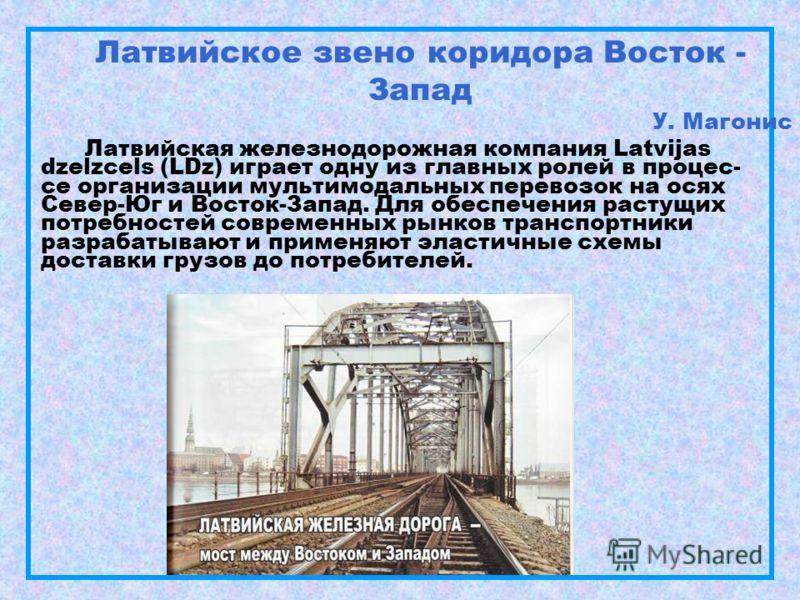 Латвийское звено коридора Восток - Запад У. Магонис Латвийская железнодорожная компания Latvijas dzelzcels (LDz) играет одну из главных ролей в процес- се организации мультимодальных перевозок на осях Север-Юг и Восток-Запад. Для обеспечения растущих