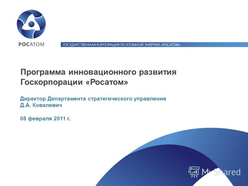 Директор Департамента стратегического управления Д.А. Ковалевич 08 февраля 2011 г. Программа инновационного развития Госкорпорации «Росатом»