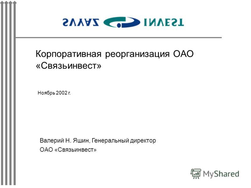 Корпоративная реорганизация ОАО «Связьинвест» Ноябрь 2002 г. Валерий Н. Яшин, Генеральный директор ОАО «Связьинвест»
