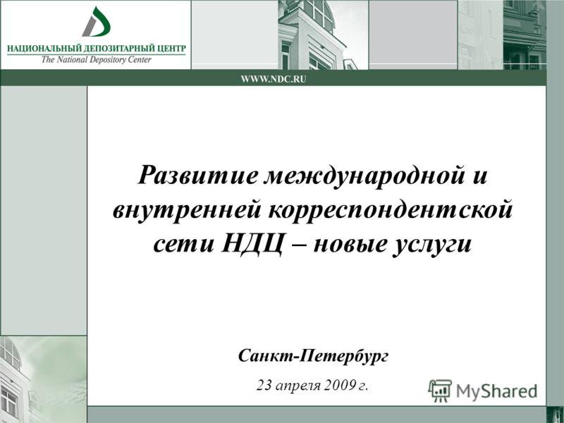 Санкт-Петербург 23 апреля 2009 г. Развитие международной и внутренней корреспондентской сети НДЦ – новые услуги