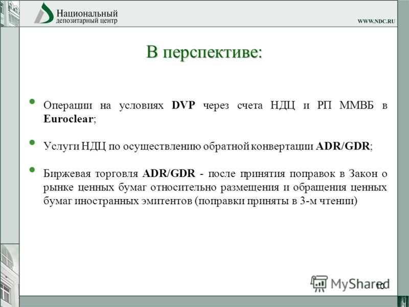 10 В перспективе: Операции на условиях DVP через счета НДЦ и РП ММВБ в Euroclear; Услуги НДЦ по осуществлению обратной конвертации ADR/GDR; Биржевая торговля ADR/GDR - после принятия поправок в Закон о рынке ценных бумаг относительно размещения и обр