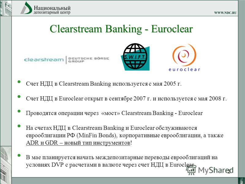2 Счет НДЦ в Clearstream Banking используется с мая 2005 г. Счет НДЦ в Euroclear открыт в сентябре 2007 г. и используется с мая 2008 г. Проводятся операции через «мост» Clearstream Banking - Euroclear На счетах НДЦ в Clearstream Banking и Euroclear о