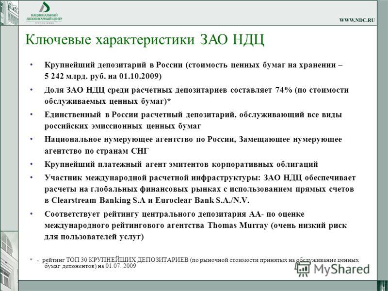 Крупнейший депозитарий в России (стоимость ценных бумаг на хранении – 5 242 млрд. руб. на 01.10.2009) Доля ЗАО НДЦ среди расчетных депозитариев составляет 74% (по стоимости обслуживаемых ценных бумаг)* Единственный в России расчетный депозитарий, обс