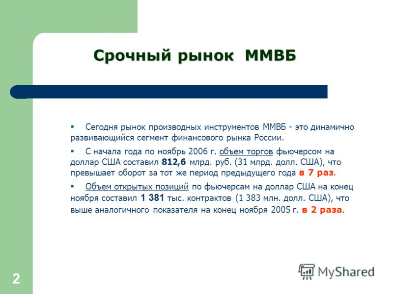 2 Сегодня рынок производных инструментов ММВБ - это динамично развивающийся сегмент финансового рынка России. С начала года по ноябрь 2006 г. объем торгов фьючерсом на доллар США составил 812,6 млрд. руб. (31 млрд. долл. США), что превышает оборот за