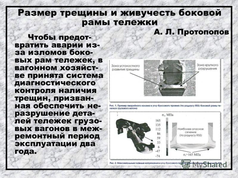 Размер трещины и живучесть боковой рамы тележки А. Л. Протопопов Чтобы предот- вратить аварии из- за изломов боко- вых рам тележек, в вагонном хозяйст- ве принята система диагностического контроля наличия трещин, призван- ная обеспечить не- разрушени