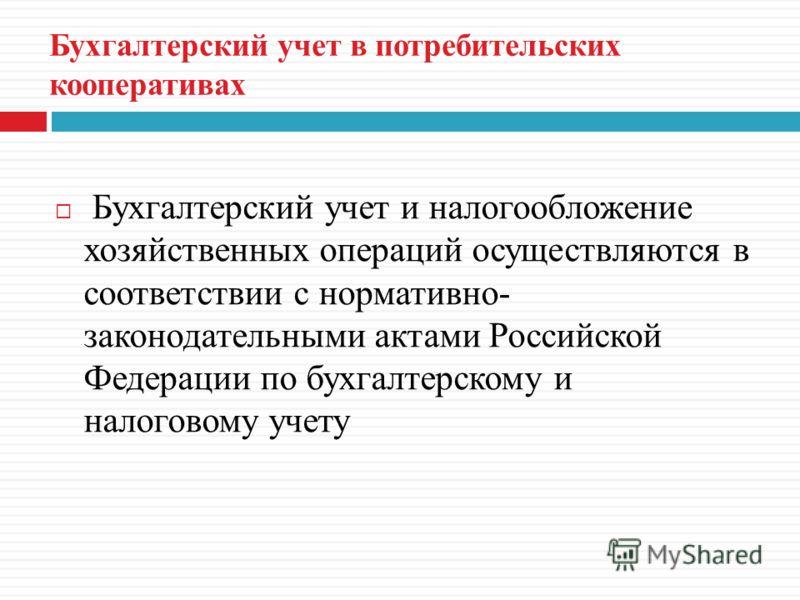 Бухгалтерский учет в потребительских кооперативах Бухгалтерский учет и налогообложение хозяйственных операций осуществляются в соответствии с нормативно- законодательными актами Российской Федерации по бухгалтерскому и налоговому учету