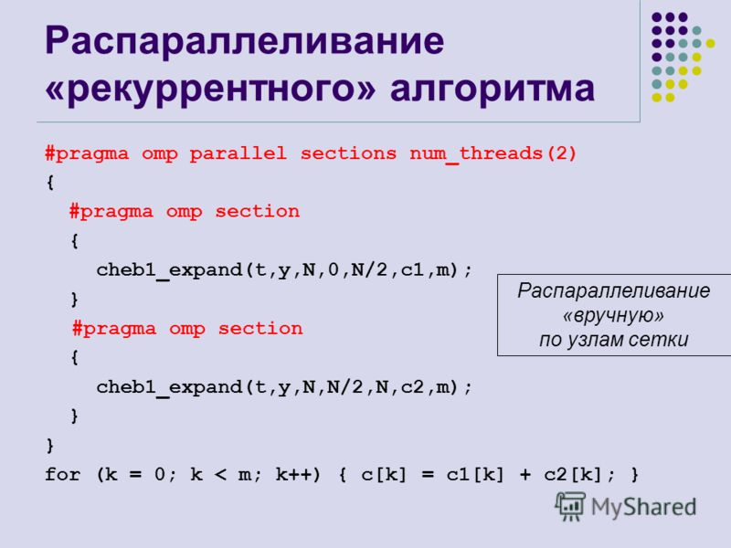 Распараллеливание «рекуррентного» алгоритма #pragma omp parallel sections num_threads(2) { #pragma omp section { cheb1_expand(t,y,N,0,N/2,c1,m); } #pragma omp section { cheb1_expand(t,y,N,N/2,N,c2,m); } for (k = 0; k < m; k++) { c[k] = c1[k] + c2[k];