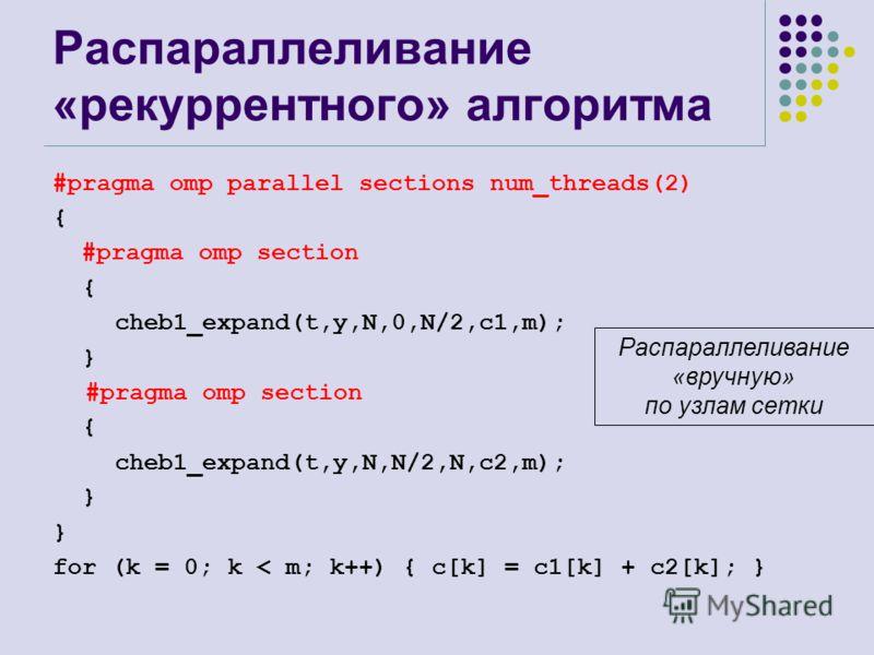 Распараллеливание «рекуррентного» алгоритма #pragma omp parallel sections num_threads(2) { #pragma omp section { cheb1_expand(t,y,N,0,N/2,c1,m); } #pragma omp section { cheb1_expand(t,y,N,N/2,N,c2,m); } for (k = 0; k < m; k++) { c[k] = c1[k] + c2[k];