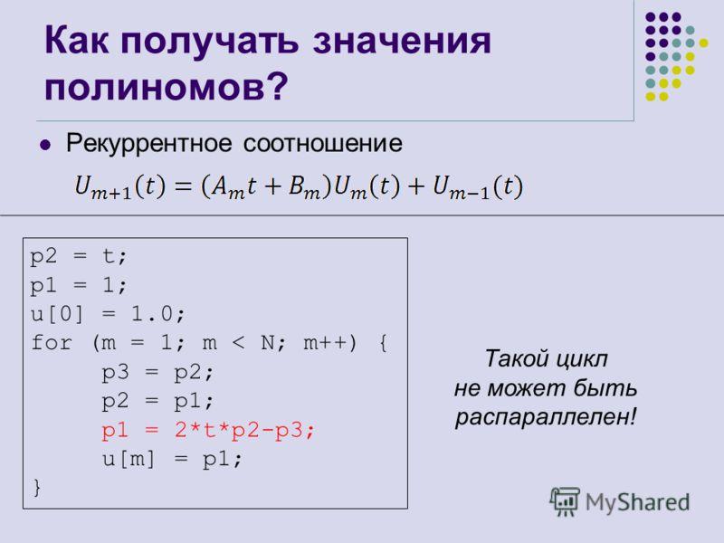 Как получать значения полиномов? Рекуррентное соотношение Такой цикл не может быть распараллелен! p2 = t; p1 = 1; u[0] = 1.0; for (m = 1; m < N; m++) { p3 = p2; p2 = p1; p1 = 2*t*p2-p3; u[m] = p1; }