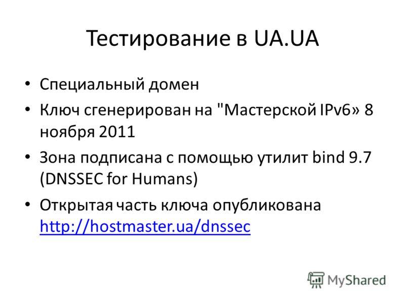 Тестирование в UA.UA Специальный домен Ключ сгенерирован на Мастерской IPv6» 8 ноября 2011 Зона подписана с помощью утилит bind 9.7 (DNSSEC for Humans) Открытая часть ключа опубликована http://hostmaster.ua/dnssec http://hostmaster.ua/dnssec