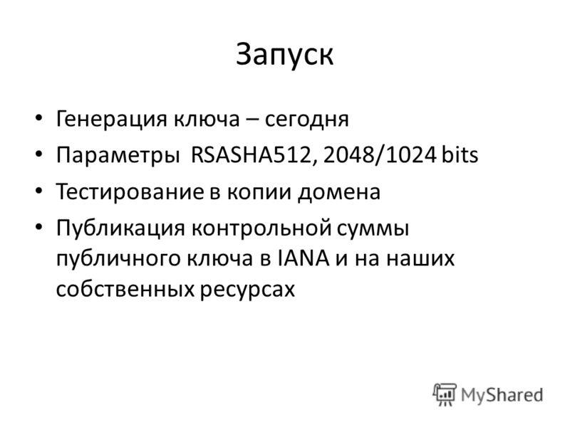 Запуск Генерация ключа – сегодня Параметры RSASHA512, 2048/1024 bits Тестирование в копии домена Публикация контрольной суммы публичного ключа в IANA и на наших собственных ресурсах