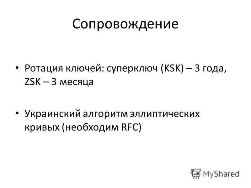 Сопровождение Ротация ключей: суперключ (KSK) – 3 года, ZSK – 3 месяца Украинский алгоритм эллиптических кривых (необходим RFC)