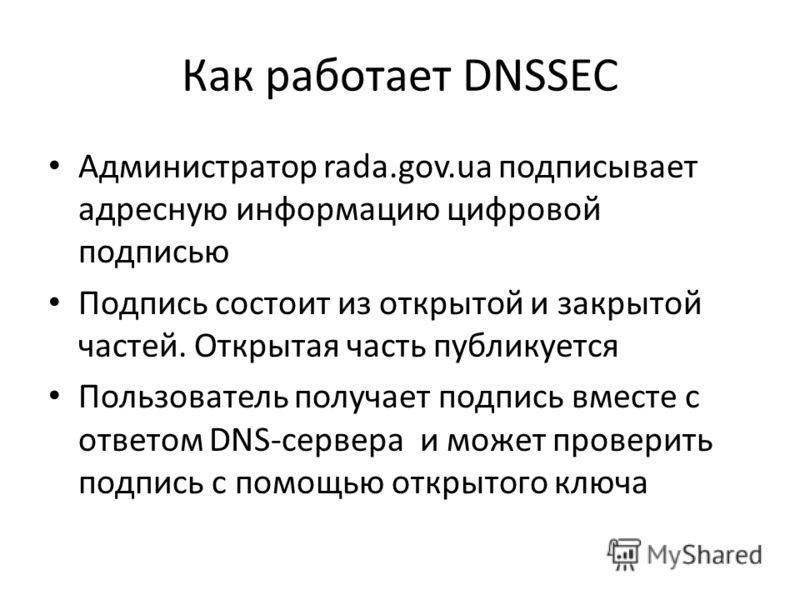 Как работает DNSSEC Администратор rada.gov.ua подписывает адресную информацию цифровой подписью Подпись состоит из открытой и закрытой частей. Открытая часть публикуется Пользователь получает подпись вместе с ответом DNS-сервера и может проверить под