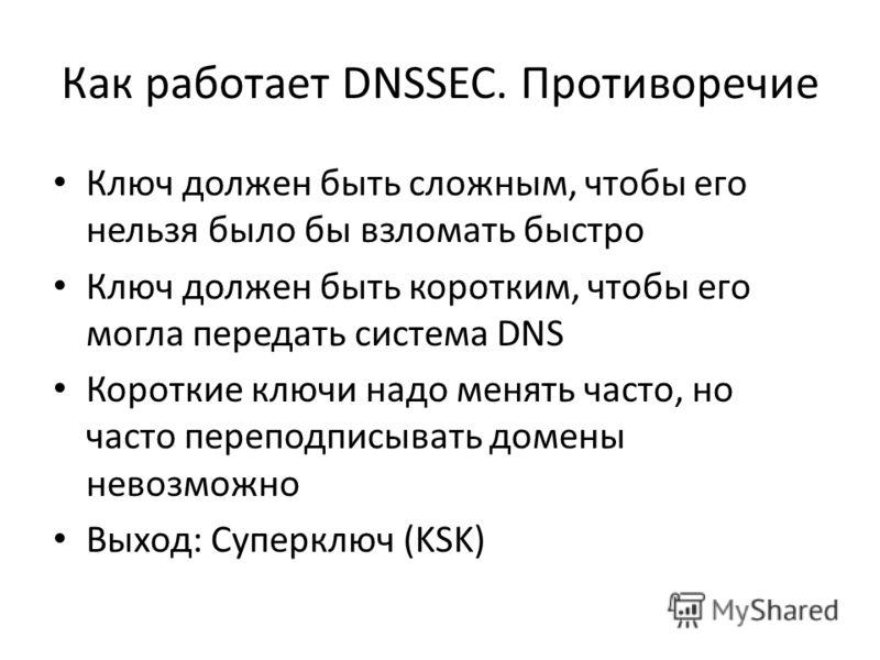 Как работает DNSSEC. Противоречие Ключ должен быть сложным, чтобы его нельзя было бы взломать быстро Ключ должен быть коротким, чтобы его могла передать система DNS Короткие ключи надо менять часто, но часто переподписывать домены невозможно Выход: С